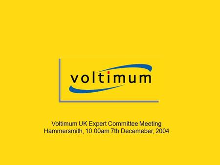 Voltimum UK Expert Committee Meeting Hammersmith, 10.00am 7th Decemeber, 2004.