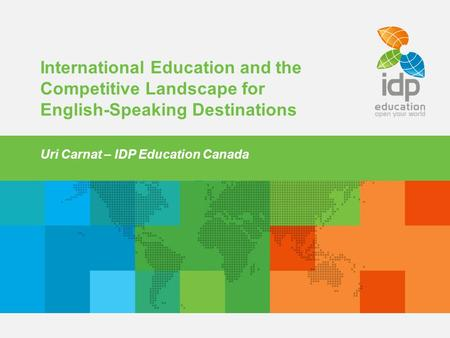 1 International Education and the Competitive Landscape for English-Speaking Destinations Uri Carnat – IDP Education Canada.