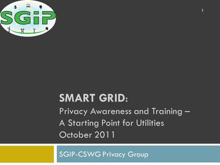 SMART GRID: Privacy Awareness and Training – A Starting Point for Utilities October 2011 SGIP-CSWG Privacy Group 1.