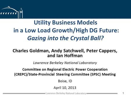 Utility Business Models in a Low Load Growth/High DG Future: Gazing into the Crystal Ball? Charles Goldman, Andy Satchwell, Peter Cappers, and Ian Hoffman.
