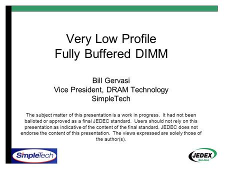 Very Low Profile Fully Buffered DIMM Bill Gervasi Vice President, DRAM Technology SimpleTech The subject matter of this presentation is a work in progress.