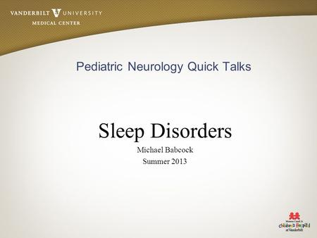 Pediatric Neurology Quick Talks Sleep Disorders Michael Babcock Summer 2013.