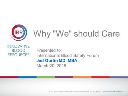 Why We should Care Presented to: International Blood Safety Forum Jed Gorlin MD, MBA March 20, 2015 ©2015 Innovative Blood Resources, Proprietary & Confidential.