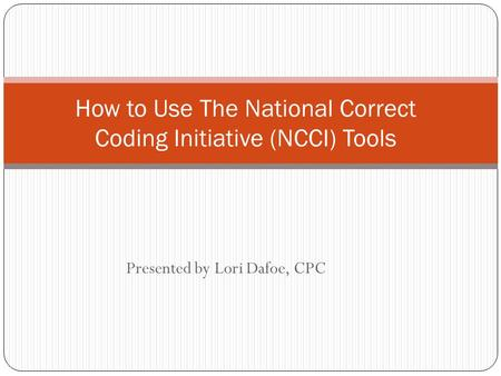Presented by Lori Dafoe, CPC How to Use The National Correct Coding Initiative (NCCI) Tools.