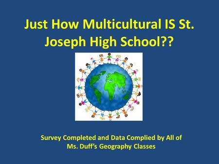 Just How Multicultural IS St. Joseph High School?? Survey Completed and Data Complied by All of Ms. Duff's Geography Classes.