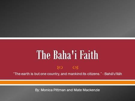 " ""The earth is but one country, and mankind its citizens."" - Bahá'u'lláh By: Monica Pittman and Mate Mackenzie."