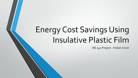 Energy Cost Savings Using Insulative Plastic Film ME 340 Project – Nolan Crook.