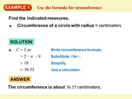 EXAMPLE 1 Use the formula for circumference Find the indicated measures. Write circumference formula. Substitute 9 for r. Simplify. Use a calculator. =