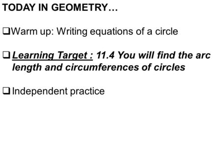 TODAY IN GEOMETRY…  Warm up: Writing equations of a circle  Learning Target : 11.4 You will find the arc length and circumferences of circles  Independent.