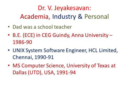Dr. V. Jeyakesavan: Academia, Industry & Personal Dad was a school teacher B.E. (ECE) in CEG Guindy, Anna University – 1986-90 UNIX System Software Engineer,