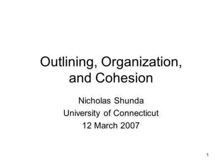 1 Outlining, Organization, and Cohesion Nicholas Shunda University of Connecticut 12 March 2007.