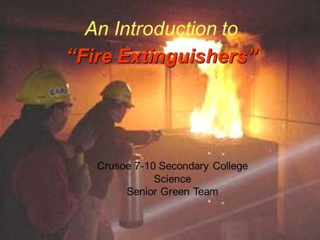 """Fire Extinguishers"" An Introduction to ""Fire Extinguishers"" Crusoe 7-10 Secondary College Science Senior Green Team."