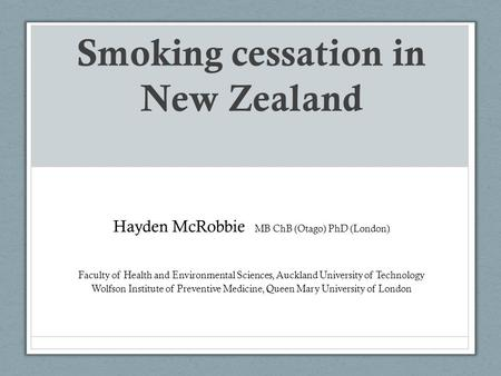 Smoking cessation in New Zealand Hayden McRobbie MB ChB (Otago) PhD (London) Faculty of Health and Environmental Sciences, Auckland University of Technology.