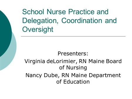 School Nurse Practice and Delegation, Coordination and Oversight Presenters: Virginia deLorimier, RN Maine Board of Nursing Nancy Dube, RN Maine Department.