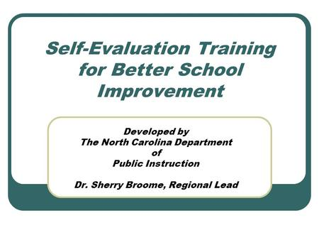 Self-Evaluation Training for Better School Improvement Developed by The North Carolina Department of Public Instruction Dr. Sherry Broome, Regional Lead.
