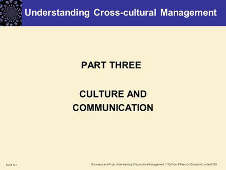 Browaeys and Price, Understanding Cross-cultural Management, 1 st Edition, © Pearson Education Limited 2009 Slide 14.1 PART THREE CULTURE AND COMMUNICATION.