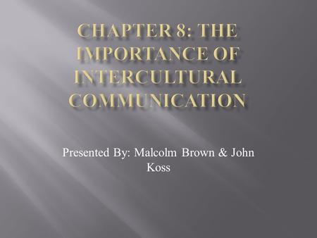Presented By: Malcolm Brown & John Koss What Is Intercultural Communication? Generally speaking Intercultural Communication refers to when two people.