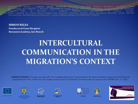 SIMION BELEA Postdoctoral Grant Recipient Romanian Academy, Iasi Branch INTERCULTURAL COMMUNICATION IN THE MIGRATION'S CONTEXT ACKNOWLEDGEMENT : This paper.