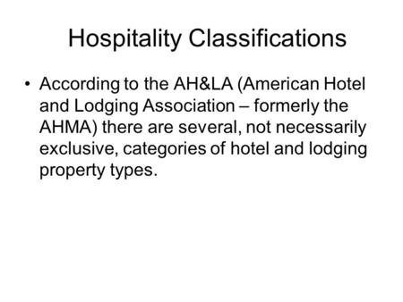 Hospitality Classifications According to the AH&LA (American Hotel and Lodging Association – formerly the AHMA) there are several, not necessarily exclusive,
