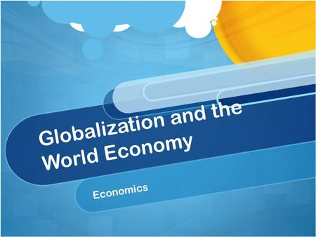 Globalization and the World Economy Economics. What is Globalization? Globalization is the integration of economic activities through a market and across.