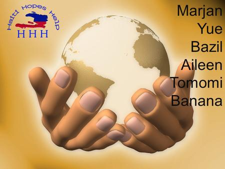 Marjan Yue Bazil Aileen Tomomi Banana. Our three Organizations (1) World Vision (2) OHFCOH(Operation Hope for Children of Haiti) (3) One Foundation.