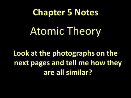 Chapter 5 Notes Atomic Theory Look at the photographs on the next pages and tell me how they are all similar?
