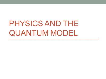 PHYSICS AND THE QUANTUM MODEL. Light The idea for the the quantum mechanical model grew out of the study of light Light consists of waves The amplitude.