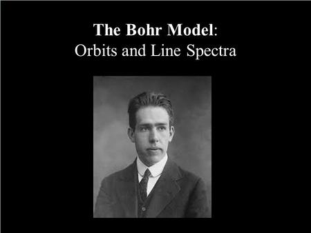 The Bohr Model: Orbits and Line Spectra. Understand the historical development of the Quantum Mechanical Model of the atom. Describe how a produced line.