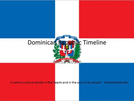 Dominican Republic Timeline Anisa Addie A nations culture resides in the hearts and in the soul of its people - Mahatma Gandhi.