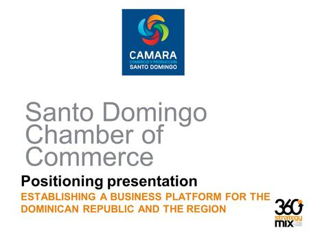 Positioning presentation ESTABLISHING A BUSINESS PLATFORM FOR THE DOMINICAN REPUBLIC AND THE REGION Santo Domingo Chamber of Commerce.