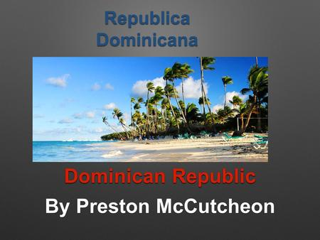 Dominican Republic By Preston McCutcheon Republica Dominicana.