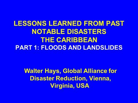 LESSONS LEARNED FROM PAST NOTABLE DISASTERS THE CARIBBEAN PART 1: FLOODS AND LANDSLIDES Walter Hays, Global Alliance for Disaster Reduction, Vienna, Virginia,