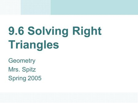 9.6 Solving Right Triangles Geometry Mrs. Spitz Spring 2005.
