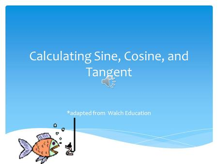 Calculating Sine, Cosine, and Tangent *adapted from Walch Education.