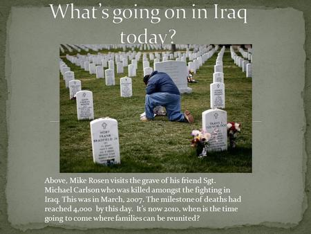 Above, Mike Rosen visits the grave of his friend Sgt. Michael Carlson who was killed amongst the fighting in Iraq. This was in March, 2007. The milestone.