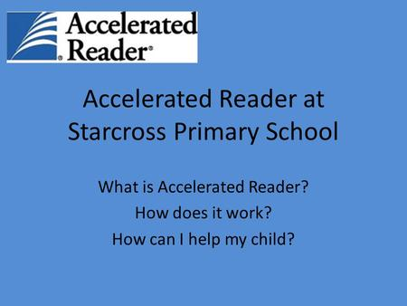 Accelerated Reader at Starcross Primary School What is Accelerated Reader? How does it work? How can I help my child?