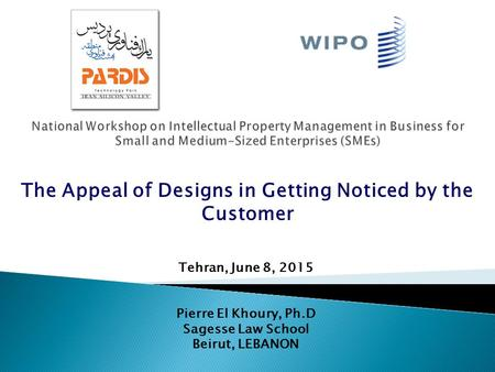 Tehran, June 8, 2015 Pierre El Khoury, Ph.D Sagesse Law School Beirut, LEBANON The Appeal of Designs in Getting Noticed by the Customer.
