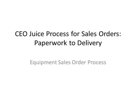 CEO Juice Process for Sales Orders: Paperwork to Delivery Equipment Sales Order Process.