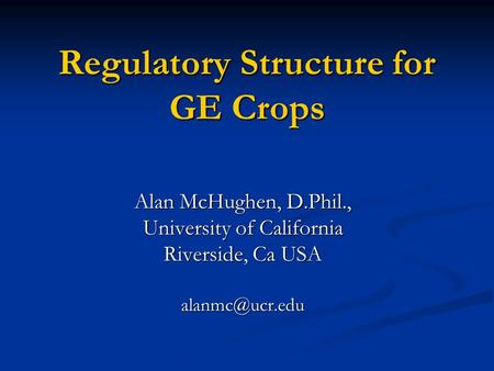 Regulatory Structure for GE Crops Alan McHughen, D.Phil., University of California Riverside, Ca USA