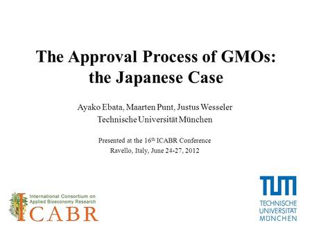 The Approval Process of GMOs: the Japanese Case Ayako Ebata, Maarten Punt, Justus Wesseler Technische Universität München Presented at the 16 th ICABR.