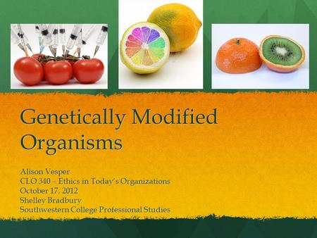 Genetically Modified Organisms Alison Vesper CLO 340 – Ethics in Today's Organizations October 17, 2012 Shelley Bradbury Southwestern College Professional.