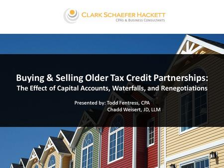 Buying & Selling Older Tax Credit Partnerships: The Effect of Capital Accounts, Waterfalls, and Renegotiations Presented by: Todd Fentress, CPA Chadd Weisert,