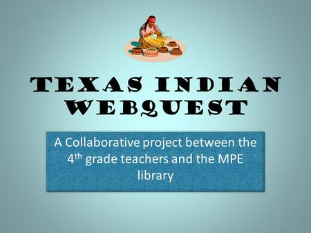 Texas Indian Webquest A Collaborative project between the 4th grade teachers and the MPE library.