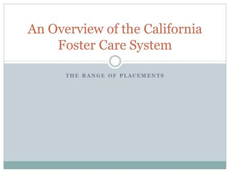 THE RANGE OF PLACEMENTS An Overview of the California Foster Care System.