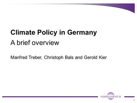 1 Climate Policy in Germany A brief overview Manfred Treber, Christoph Bals and Gerold Kier.