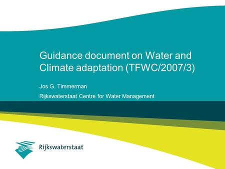 Guidance document on Water and Climate adaptation (TFWC/2007/3) Jos G. Timmerman Rijkswaterstaat Centre for Water Management.