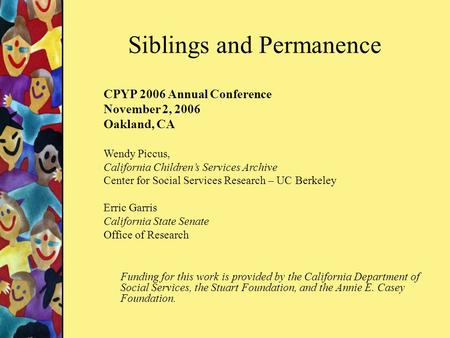 Siblings and Permanence CPYP 2006 Annual Conference November 2, 2006 Oakland, CA Wendy Piccus, California Children's Services Archive Center for Social.