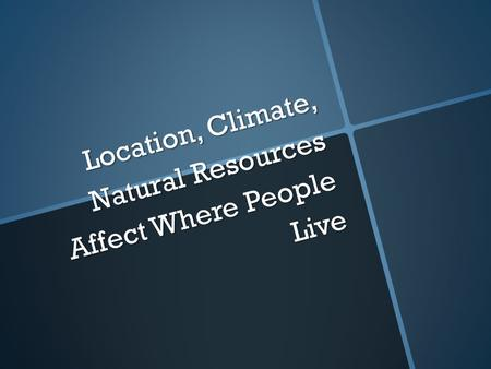 Location, Climate, Natural Resources Affect Where People Live