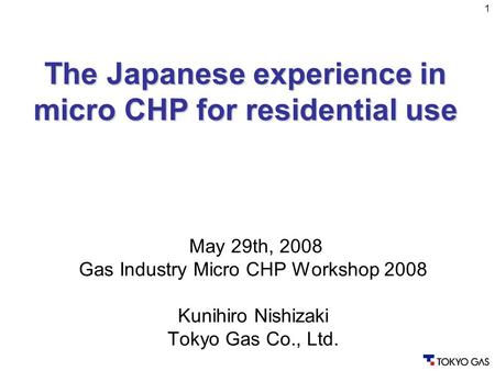 1 May 29th, 2008 Gas Industry Micro CHP Workshop 2008 Kunihiro Nishizaki Tokyo Gas Co., Ltd. The Japanese experience in micro CHP for residential use.