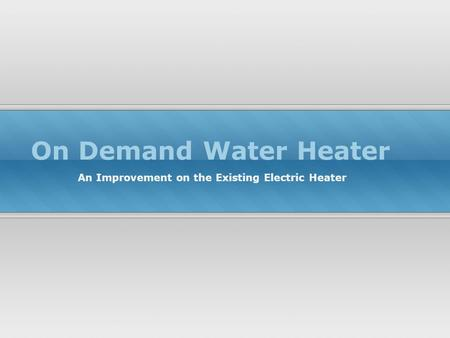 On Demand Water Heater An Improvement on the Existing Electric Heater.